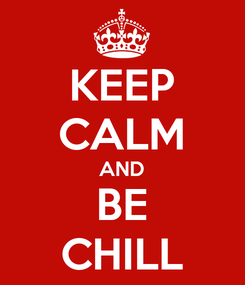 Poster: KEEP CALM AND BE CHILL