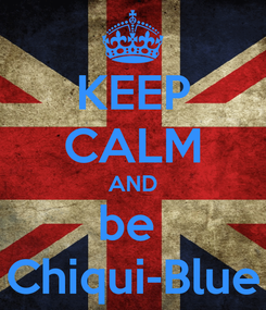 Poster: KEEP CALM AND be  Chiqui-Blue