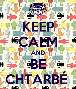 Poster: KEEP CALM AND BE CHTARBÉ