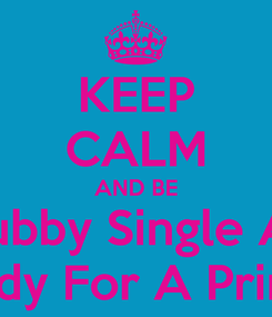 Poster: KEEP CALM AND BE Chubby Single And Ready For A Pringle