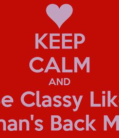 Poster: KEEP CALM AND Be Classy Like Roman's Back Maraj