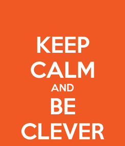 Poster: KEEP CALM AND BE CLEVER