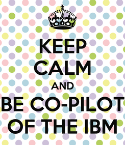 Poster: KEEP CALM AND BE CO-PILOT OF THE IBM