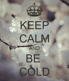 Poster: KEEP CALM AND BE  COLD