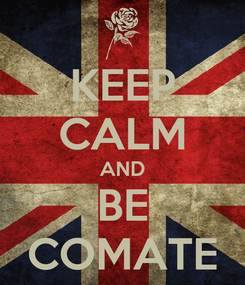Poster: KEEP CALM AND BE COMATE