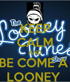 Poster: KEEP CALM AND BE COME A  LOONEY