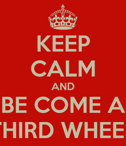 Poster: KEEP CALM AND BE COME A THIRD WHEEL
