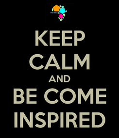 Poster: KEEP CALM AND BE COME INSPIRED