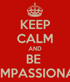 Poster: KEEP CALM AND BE  COMPASSIONATE