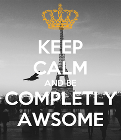 Poster: KEEP CALM AND BE COMPLETLY AWSOME