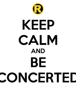 Poster: KEEP CALM AND BE CONCERTED