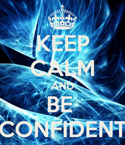 Poster: KEEP CALM AND BE  CONFIDENT