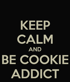 Poster: KEEP CALM AND BE COOKIE ADDICT
