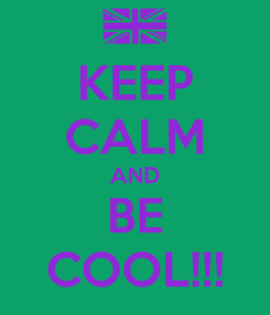 Poster: KEEP CALM AND BE COOL!!!