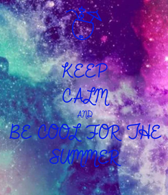 Poster: KEEP CALM AND BE COOL FOR THE  SUMMER