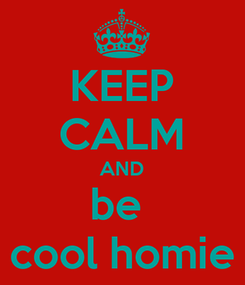 Poster: KEEP CALM AND be  cool homie