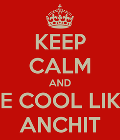 Poster: KEEP CALM AND BE COOL LIKE ANCHIT