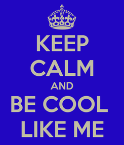 Poster: KEEP CALM AND BE COOL  LIKE ME