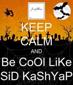 Poster: KEEP CALM AND Be CoOl LiKe SiD KaShYaP