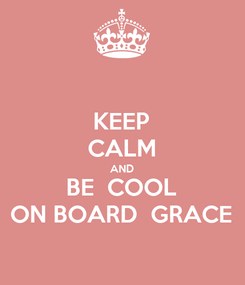 Poster: KEEP CALM AND BE  COOL ON BOARD  GRACE