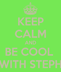 Poster: KEEP CALM AND BE COOL  WITH STEPH