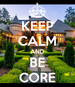 Poster: KEEP CALM AND BE CORE