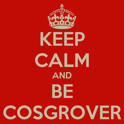 Poster: KEEP CALM AND BE COSGROVER