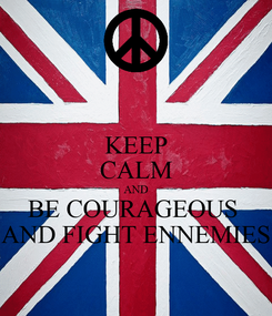 Poster: KEEP CALM AND BE COURAGEOUS  AND FIGHT ENNEMIES