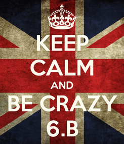 Poster: KEEP CALM AND BE CRAZY 6.B