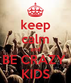 Poster: keep calm and BE CRAZY  KIDS