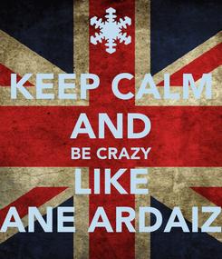 Poster: KEEP CALM AND BE CRAZY LIKE ANE ARDAIZ