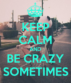 Poster: KEEP CALM AND BE CRAZY SOMETIMES