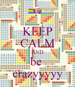 Poster: KEEP CALM AND be  crazyyyyy