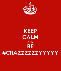 Poster: KEEP CALM AND BE #CRAZZZZZZYYYYY