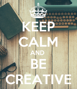 Poster: KEEP CALM AND  BE CREATIVE