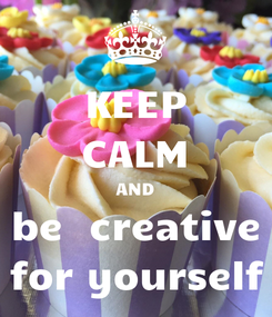 Poster: KEEP CALM AND be  creative for yourself