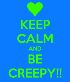 Poster: KEEP CALM AND BE CREEPY!!