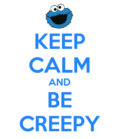 Poster: KEEP CALM AND BE CREEPY