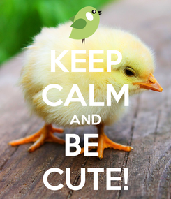 Poster: KEEP CALM AND BE  CUTE!