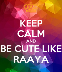 Poster: KEEP CALM AND BE CUTE LIKE RAAYA