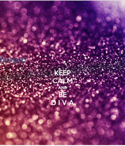 Poster: KEEP CALM AND BE D I V A