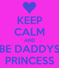 Poster: KEEP CALM AND BE DADDYS PRINCESS