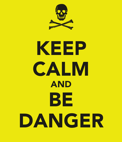 Poster: KEEP CALM AND BE DANGER