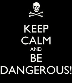 Poster: KEEP CALM AND BE DANGEROUS!