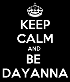 Poster: KEEP CALM AND  BE  DAYANNA