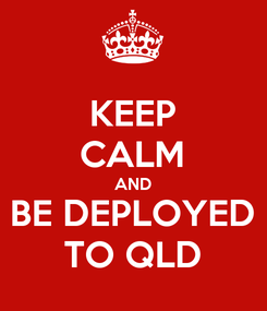 Poster: KEEP CALM AND BE DEPLOYED TO QLD
