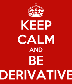 Poster: KEEP CALM AND BE DERIVATIVE