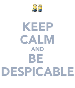 Poster: KEEP CALM AND BE  DESPICABLE