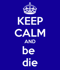 Poster: KEEP CALM AND be  die
