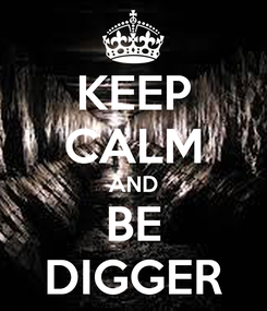 Poster: KEEP CALM AND BE DIGGER
